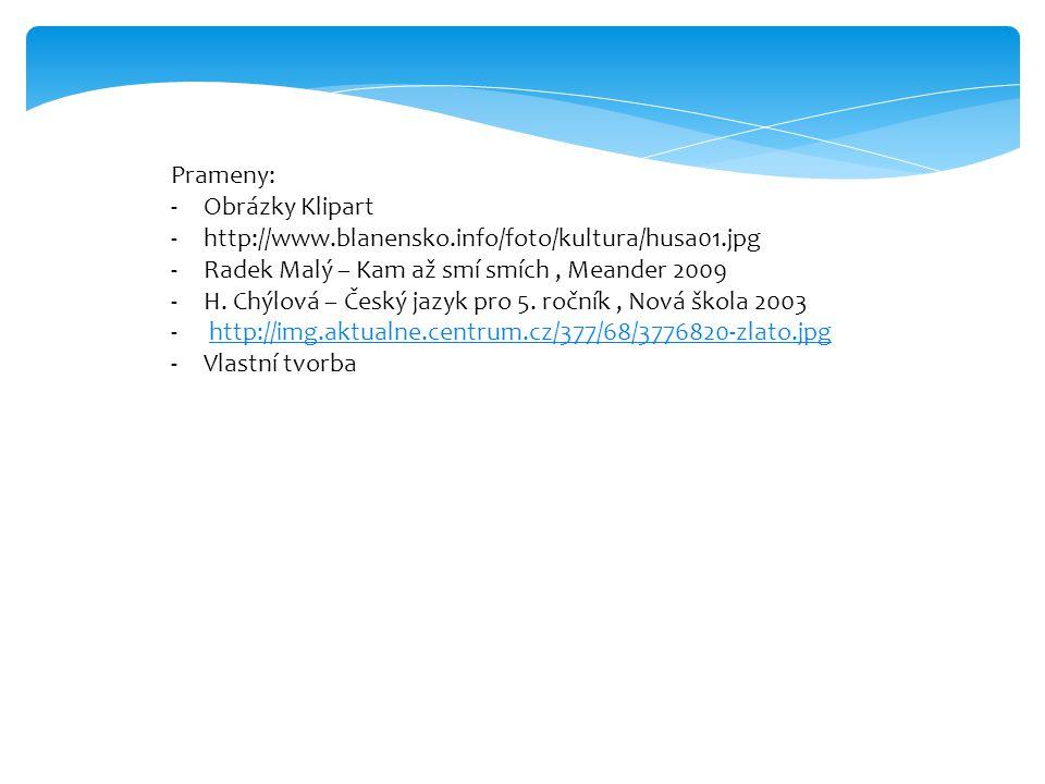 Prameny: -Obrázky Klipart -http://www.blanensko.info/foto/kultura/husa01.jpg -Radek Malý – Kam až smí smích, Meander 2009 -H. Chýlová – Český jazyk pr