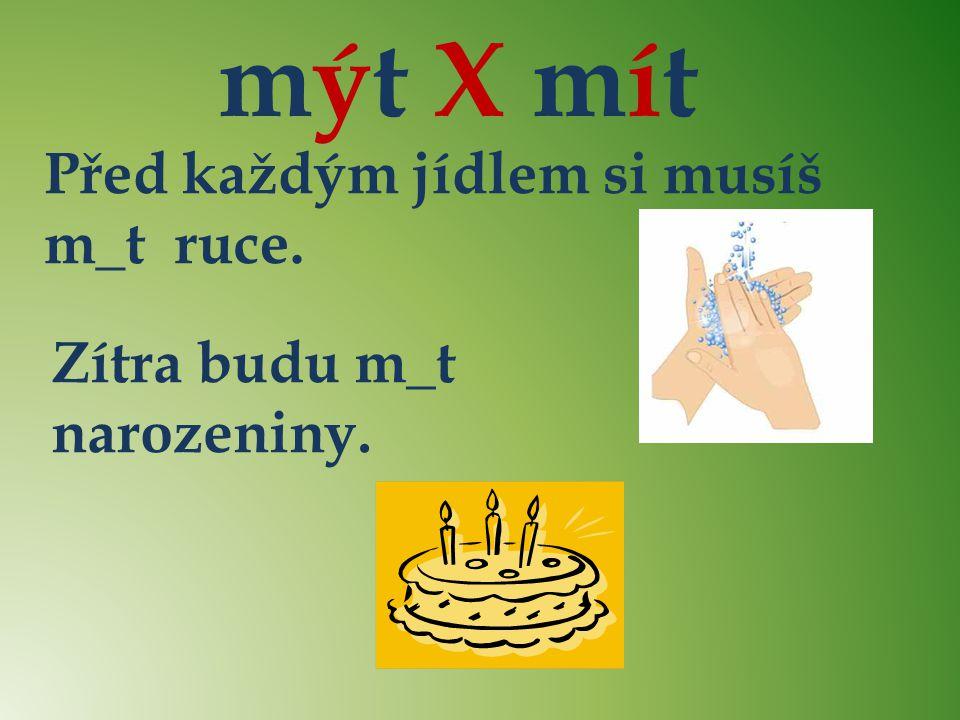 mýt X mít Před každým jídlem si musíš m_t ruce. Zítra budu m_t narozeniny. ý í