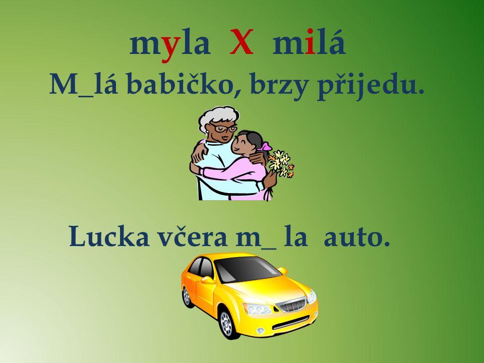 myla X milá M_lá babičko, brzy přijedu. Lucka včera m_ la auto. yyii i y