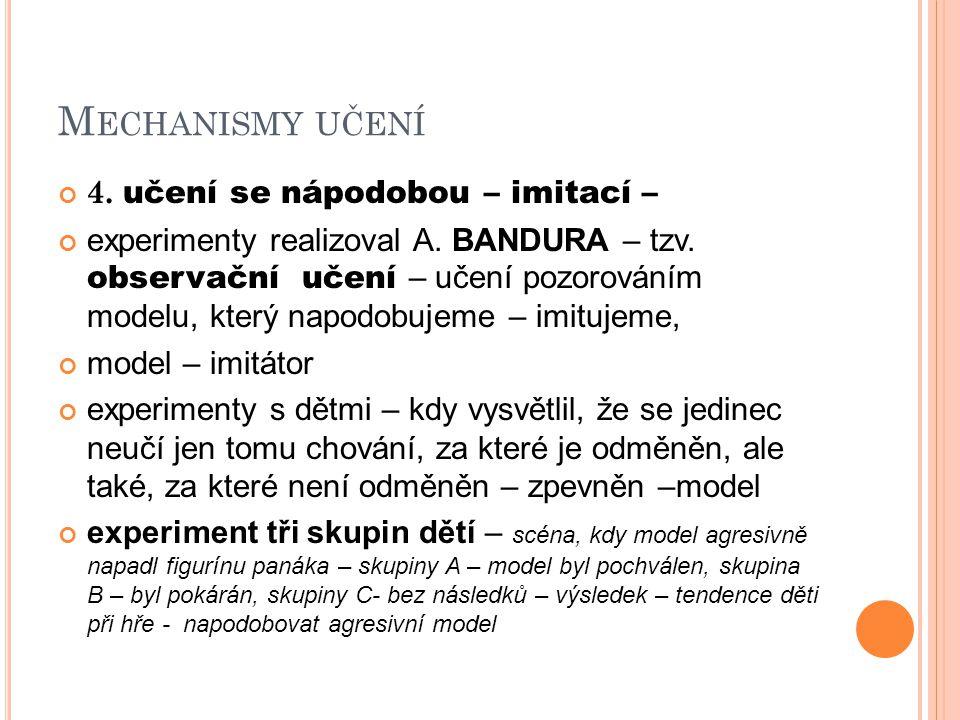 M ECHANISMY UČENÍ 4. učení se nápodobou – imitací – experimenty realizoval A. BANDURA – tzv. observační učení – učení pozorováním modelu, který napodo
