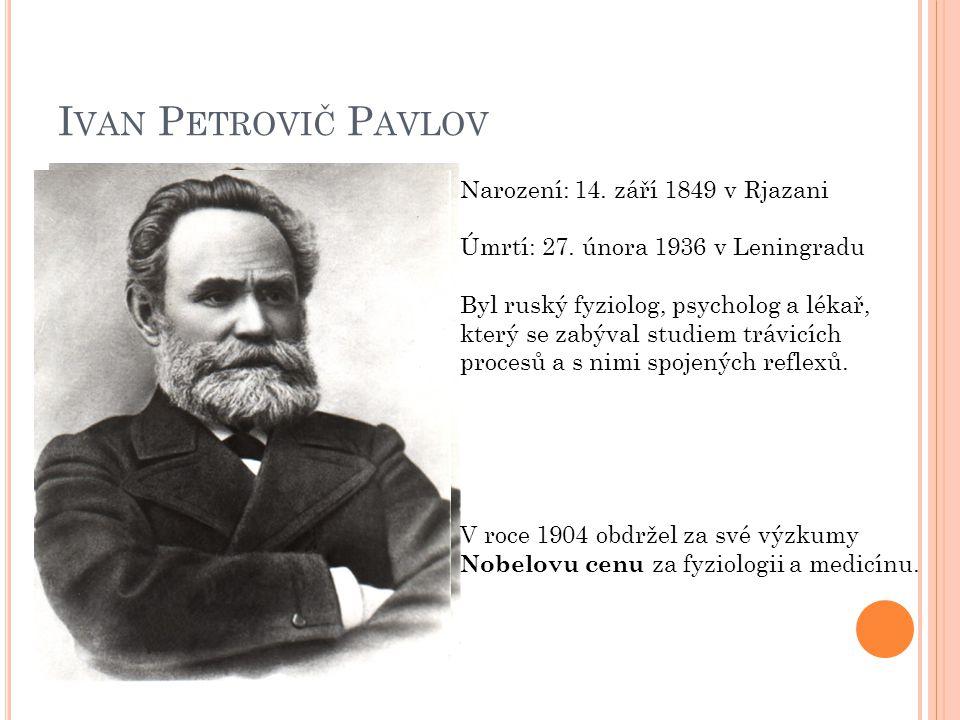 I VAN P ETROVIČ P AVLOV Narození: 14. září 1849 v Rjazani Úmrtí: 27. února 1936 v Leningradu Byl ruský fyziolog, psycholog a lékař, který se zabýval s
