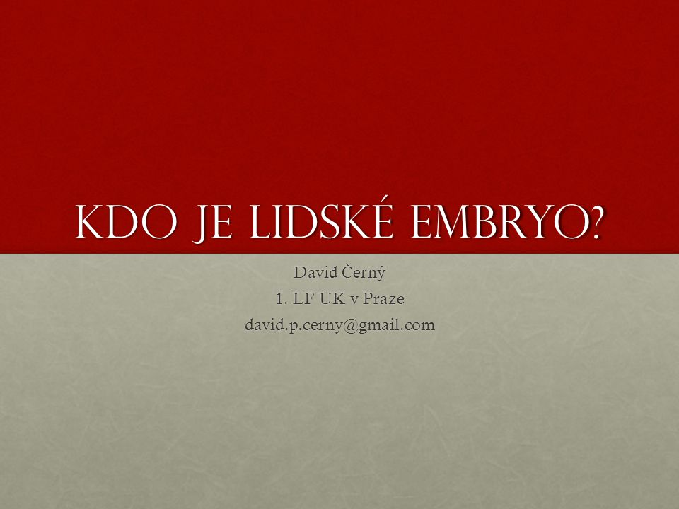 Kdo je lidské embryo David Č erný 1. LF UK v Praze david.p.cerny@gmail.com