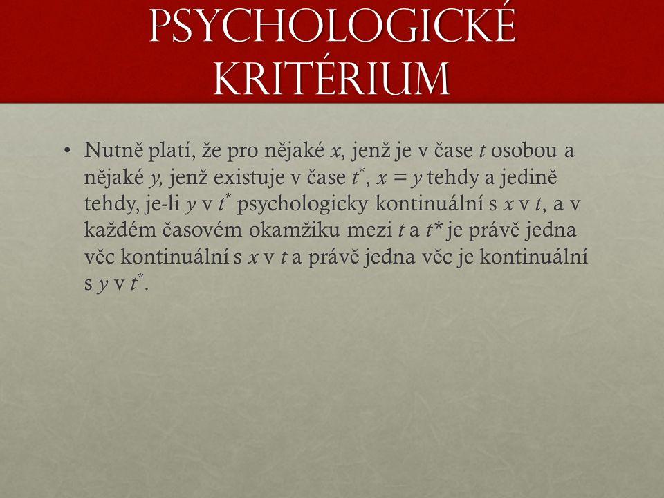 Psychologické kritérium Nutn ě platí, ž e pro n ě jaké x, jen ž je v č ase t osobou a n ě jaké y, jen ž existuje v č ase t *, x = y tehdy a jedin ě tehdy, je-li y v t * psychologicky kontinuální s x v t, a v ka ž dém č asovém okam ž iku mezi t a t* je práv ě jedna v ě c kontinuální s x v t a práv ě jedna v ě c je kontinuální s y v t *.Nutn ě platí, ž e pro n ě jaké x, jen ž je v č ase t osobou a n ě jaké y, jen ž existuje v č ase t *, x = y tehdy a jedin ě tehdy, je-li y v t * psychologicky kontinuální s x v t, a v ka ž dém č asovém okam ž iku mezi t a t* je práv ě jedna v ě c kontinuální s x v t a práv ě jedna v ě c je kontinuální s y v t *.