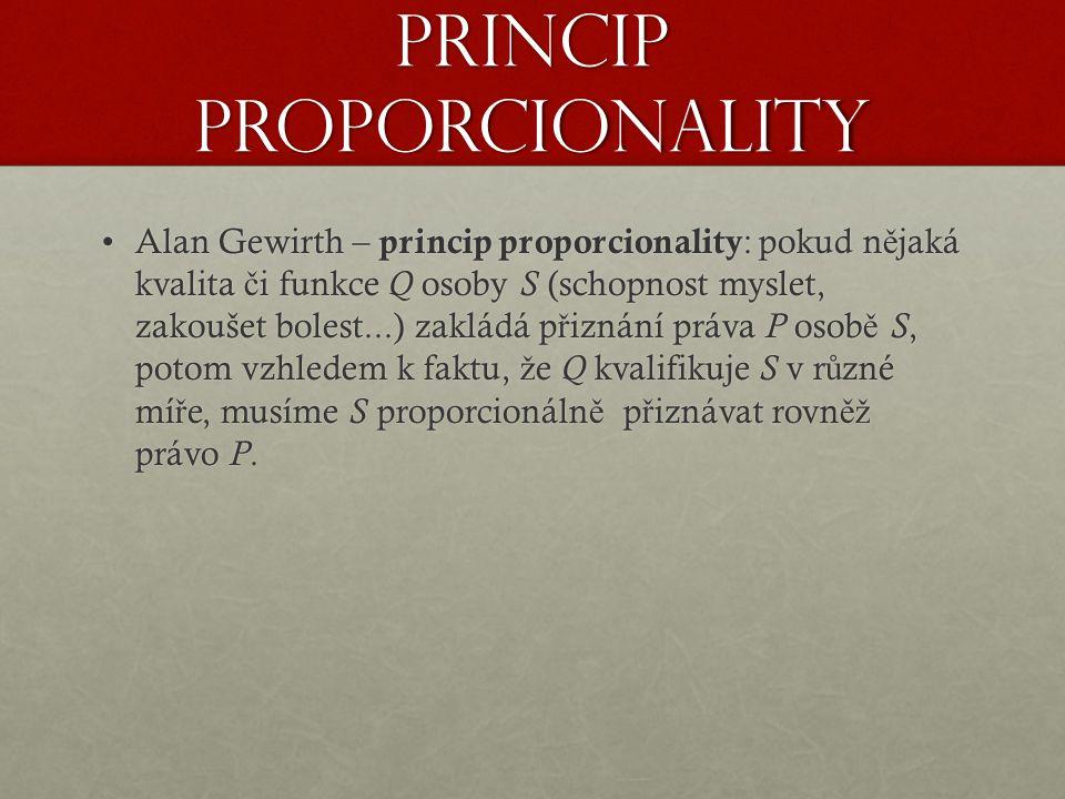Princip proporcionality Alan Gewirth – princip proporcionality : pokud n ě jaká kvalita č i funkce Q osoby S (schopnost myslet, zakoušet bolest...) zakládá p ř iznání práva P osob ě S, potom vzhledem k faktu, ž e Q kvalifikuje S v r ů zné mí ř e, musíme S proporcionáln ě p ř iznávat rovn ěž právo P.Alan Gewirth – princip proporcionality : pokud n ě jaká kvalita č i funkce Q osoby S (schopnost myslet, zakoušet bolest...) zakládá p ř iznání práva P osob ě S, potom vzhledem k faktu, ž e Q kvalifikuje S v r ů zné mí ř e, musíme S proporcionáln ě p ř iznávat rovn ěž právo P.