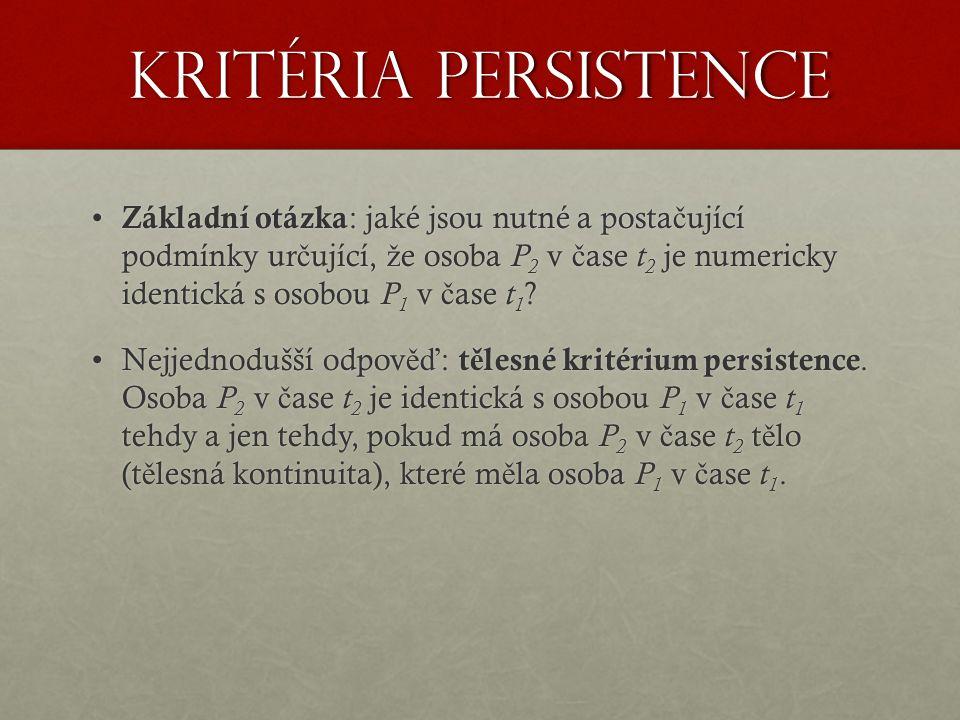 Kritéria persistence Základní otázka : jaké jsou nutné a posta č ující podmínky ur č ující, ž e osoba P 2 v č ase t 2 je numericky identická s osobou P 1 v č ase t 1 .