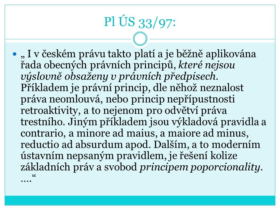 """Pl ÚS 33/97: """" I v českém právu takto platí a je běžně aplikována řada obecných právních principů, které nejsou výslovně obsaženy v právních předpisec"""
