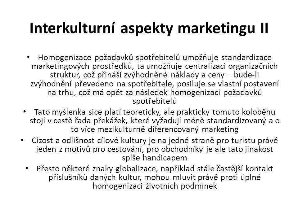 Interkulturní aspekty marketingu II Homogenizace požadavků spotřebitelů umožňuje standardizace marketingových prostředků, ta umožňuje centralizaci organizačních struktur, což přináší zvýhodněné náklady a ceny – bude-li zvýhodnění převedeno na spotřebitele, posiluje se vlastní postavení na trhu, což má opět za následek homogenizaci požadavků spotřebitelů Tato myšlenka sice platí teoreticky, ale prakticky tomuto koloběhu stojí v cestě řada překážek, které vyžadují méně standardizovaný a o to více mezikulturně diferencovaný marketing Cizost a odlišnost cílové kultury je na jedné straně pro turistu právě jeden z motivů pro cestování, pro obchodníky je ale tato jinakost spíše handicapem Přesto některé znaky globalizace, například stále častější kontakt příslušníků daných kultur, mohou mluvit právě proti úplné homogenizaci životních podmínek