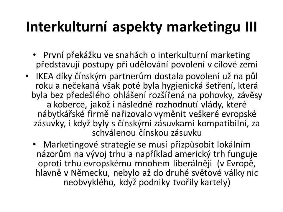 Interkulturní aspekty marketingu III První překážku ve snahách o interkulturní marketing představují postupy při udělování povolení v cílové zemi IKEA díky čínským partnerům dostala povolení už na půl roku a nečekaná však poté byla hygienická šetření, která byla bez předešlého ohlášení rozšířená na pohovky, závěsy a koberce, jakož i následné rozhodnutí vlády, které nábytkářské firmě nařizovalo vyměnit veškeré evropské zásuvky, i když byly s čínskými zásuvkami kompatibilní, za schválenou čínskou zásuvku Marketingové strategie se musí přizpůsobit lokálním názorům na vývoj trhu a například americký trh funguje oproti trhu evropskému mnohem liberálněji (v Evropě, hlavně v Německu, nebylo až do druhé světové války nic neobvyklého, když podniky tvořily kartely)