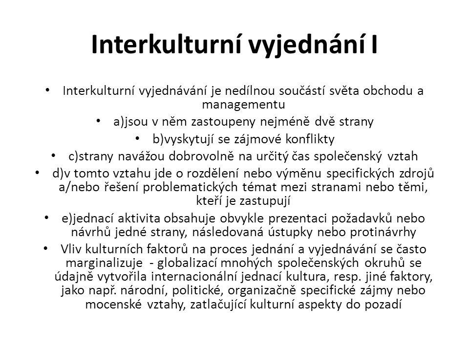 Interkulturní vyjednání I Interkulturní vyjednávání je nedílnou součástí světa obchodu a managementu a)jsou v něm zastoupeny nejméně dvě strany b)vyskytují se zájmové konflikty c)strany navážou dobrovolně na určitý čas společenský vztah d)v tomto vztahu jde o rozdělení nebo výměnu specifických zdrojů a/nebo řešení problematických témat mezi stranami nebo těmi, kteří je zastupují e)jednací aktivita obsahuje obvykle prezentaci požadavků nebo návrhů jedné strany, následovaná ústupky nebo protinávrhy Vliv kulturních faktorů na proces jednání a vyjednávání se často marginalizuje - globalizací mnohých společenských okruhů se údajně vytvořila internacionální jednací kultura, resp.