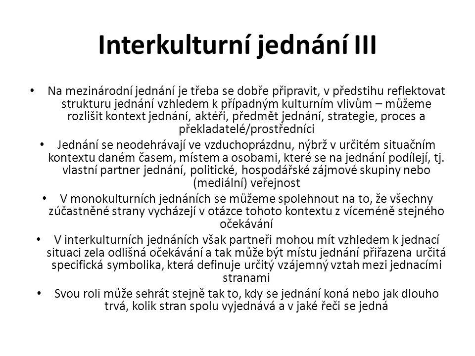 Interkulturní jednání III Na mezinárodní jednání je třeba se dobře připravit, v předstihu reflektovat strukturu jednání vzhledem k případným kulturním vlivům – můžeme rozlišit kontext jednání, aktéři, předmět jednání, strategie, proces a překladatelé/prostředníci Jednání se neodehrávají ve vzduchoprázdnu, nýbrž v určitém situačním kontextu daném časem, místem a osobami, které se na jednání podílejí, tj.