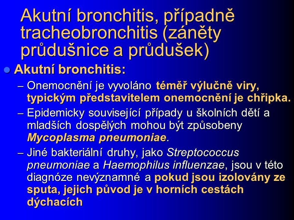 Akutní bronchitis, případně tracheobronchitis (záněty průdušnice a průdušek) Akutní bronchitis: Akutní bronchitis: – Onemocnění je vyvoláno téměř výlučně viry, typickým představitelem onemocnění je chřipka.