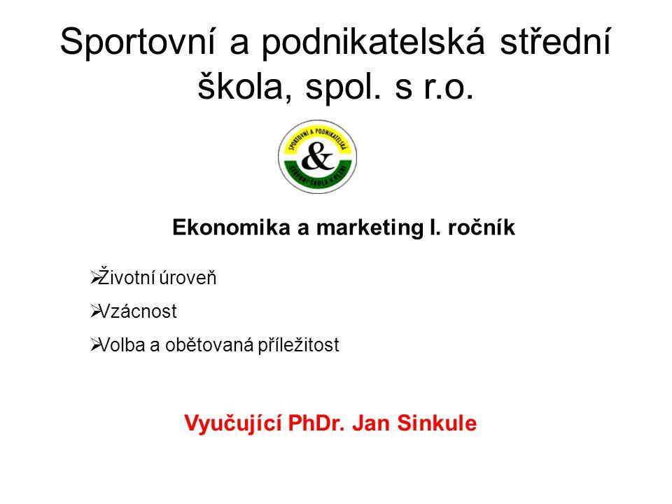 Sportovní a podnikatelská střední škola, spol. s r.o. Ekonomika a marketing I. ročník Vyučující PhDr. Jan Sinkule  Životní úroveň  Vzácnost  Volba