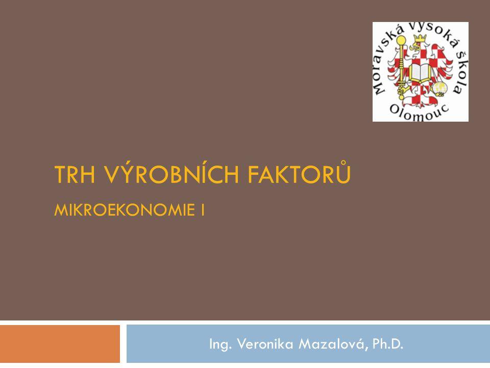 TRH VÝROBNÍCH FAKTORŮ MIKROEKONOMIE I Ing. Veronika Mazalová, Ph.D.