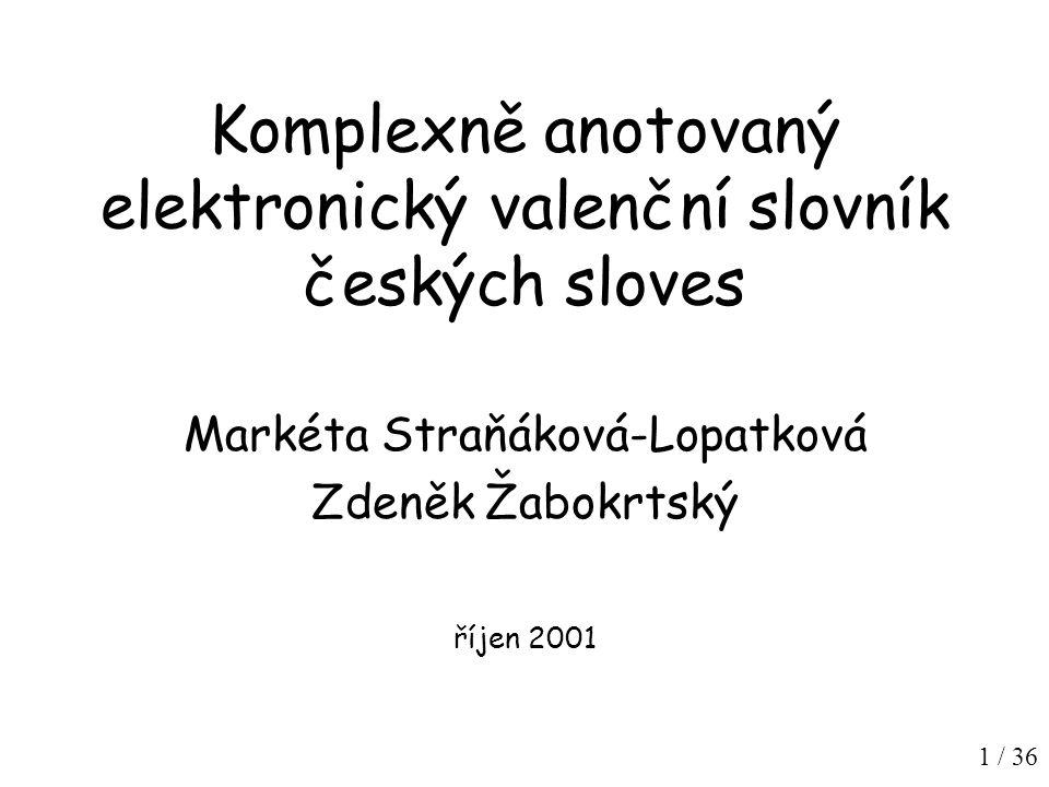 1 / 36 Komplexně anotovaný elektronický valenční slovník českých sloves Markéta Straňáková-Lopatková Zdeněk Žabokrtský říjen 2001