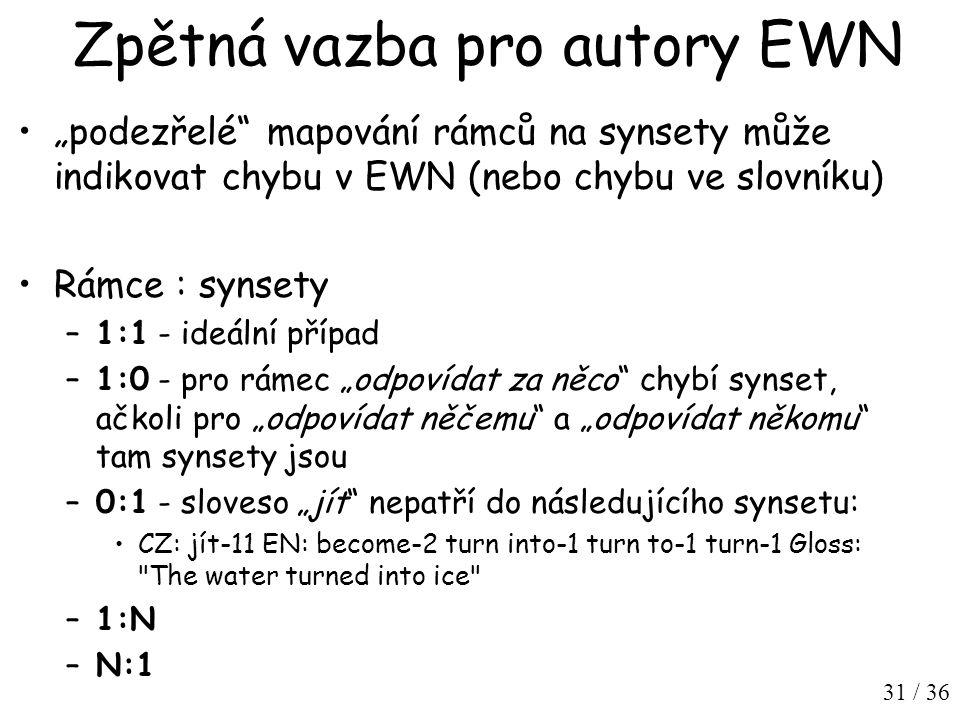 """31 / 36 Zpětná vazba pro autory EWN """"podezřelé mapování rámců na synsety může indikovat chybu v EWN (nebo chybu ve slovníku) Rámce : synsety –1:1 - ideální případ –1:0 - pro rámec """"odpovídat za něco chybí synset, ačkoli pro """"odpovídat něčemu a """"odpovídat někomu tam synsety jsou –0:1 - sloveso """"jít nepatří do následujícího synsetu: CZ: jít-11 EN: become-2 turn into-1 turn to-1 turn-1 Gloss: The water turned into ice –1:N –N:1"""