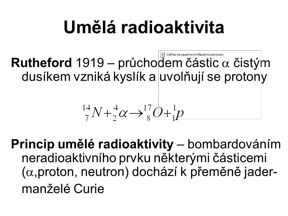 Umělá radioaktivita Rutheford 1919 – průchodem částic  čistým dusíkem vzniká kyslík a uvolňují se protony Princip umělé radioaktivity – bombardováním neradioaktivního prvku některými částicemi ( ,proton, neutron) dochází k přeměně jader- manželé Curie