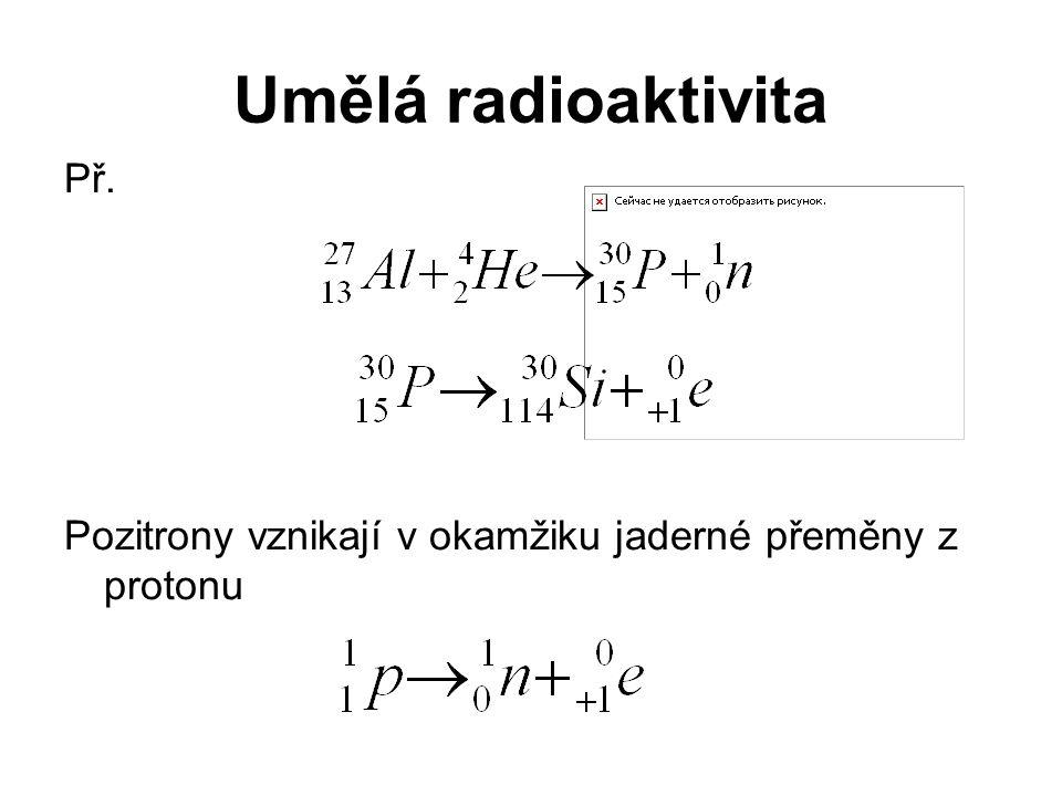 Umělá radioaktivita Př. Pozitrony vznikají v okamžiku jaderné přeměny z protonu