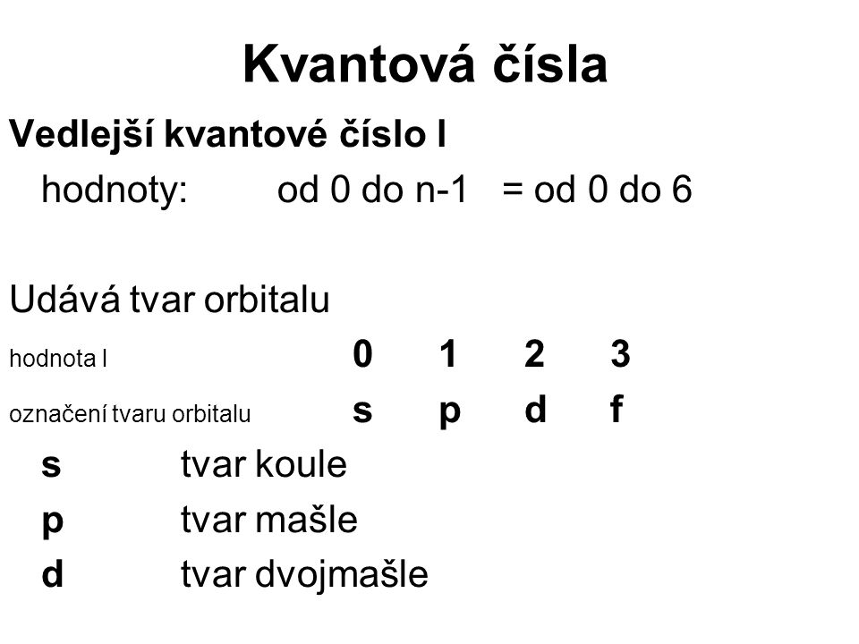 Kvantová čísla Vedlejší kvantové číslo l hodnoty: od 0 do n-1 = od 0 do 6 Udává tvar orbitalu hodnota l 0123 označení tvaru orbitalu spdf stvar koule ptvar mašle dtvar dvojmašle