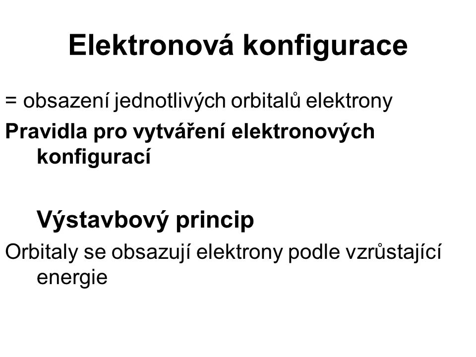 Elektronová konfigurace = obsazení jednotlivých orbitalů elektrony Pravidla pro vytváření elektronových konfigurací Výstavbový princip Orbitaly se obsazují elektrony podle vzrůstající energie