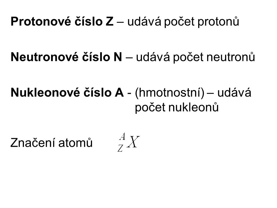 Protonové číslo Z – udává počet protonů Neutronové číslo N – udává počet neutronů Nukleonové číslo A - (hmotnostní) – udává počet nukleonů Značení atomů