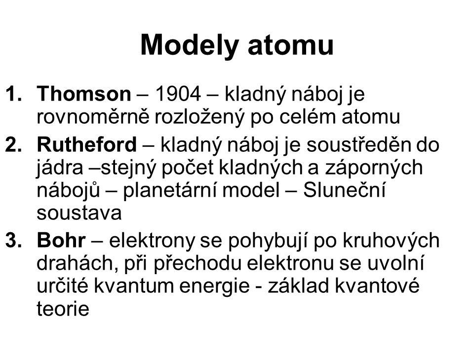 Modely atomu 1.Thomson – 1904 – kladný náboj je rovnoměrně rozložený po celém atomu 2.Rutheford – kladný náboj je soustředěn do jádra –stejný počet kladných a záporných nábojů – planetární model – Sluneční soustava 3.Bohr – elektrony se pohybují po kruhových drahách, při přechodu elektronu se uvolní určité kvantum energie - základ kvantové teorie