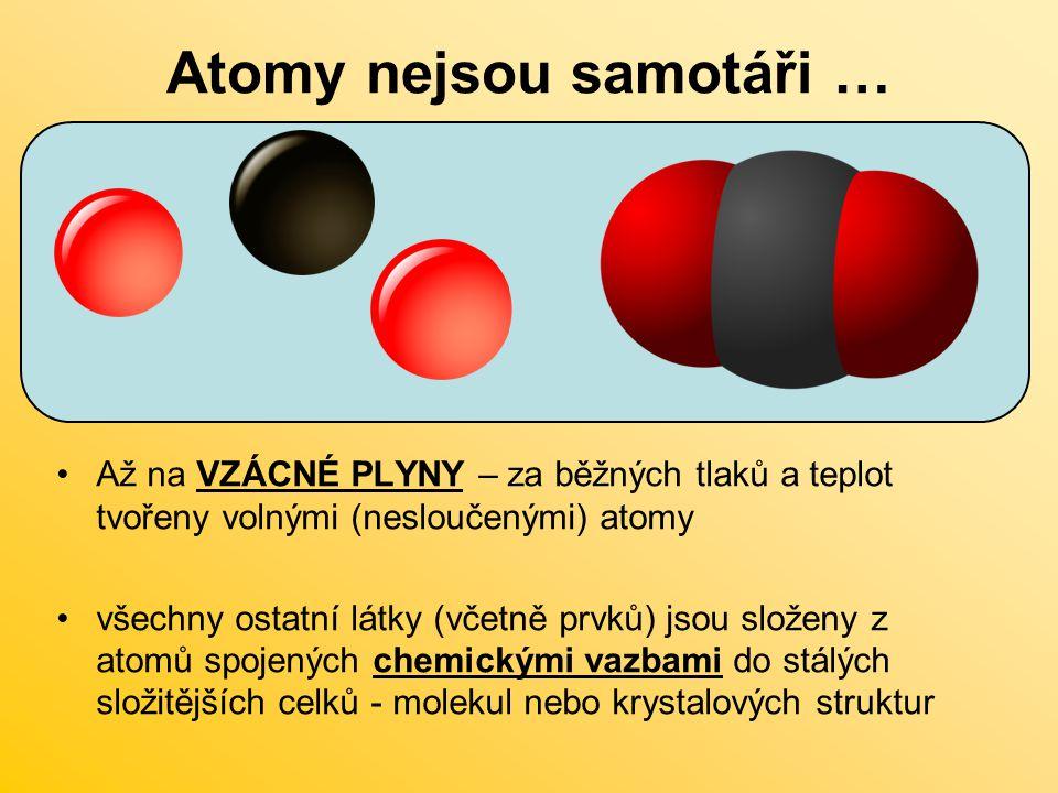 Atomy nejsou samotáři … Až na VZÁCNÉ PLYNY – za běžných tlaků a teplot tvořeny volnými (nesloučenými) atomy všechny ostatní látky (včetně prvků) jsou