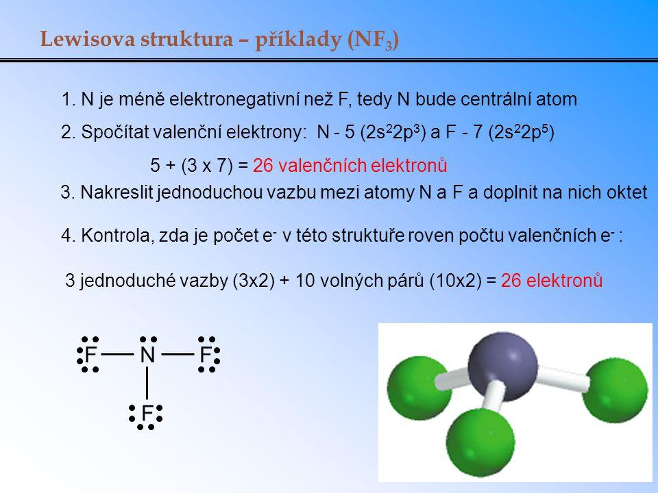 Lewisova struktura – příklady (NF 3 ) 1. N je méně elektronegativní než F, tedy N bude centrální atom FNF F 2. Spočítat valenční elektrony: N - 5 (2s