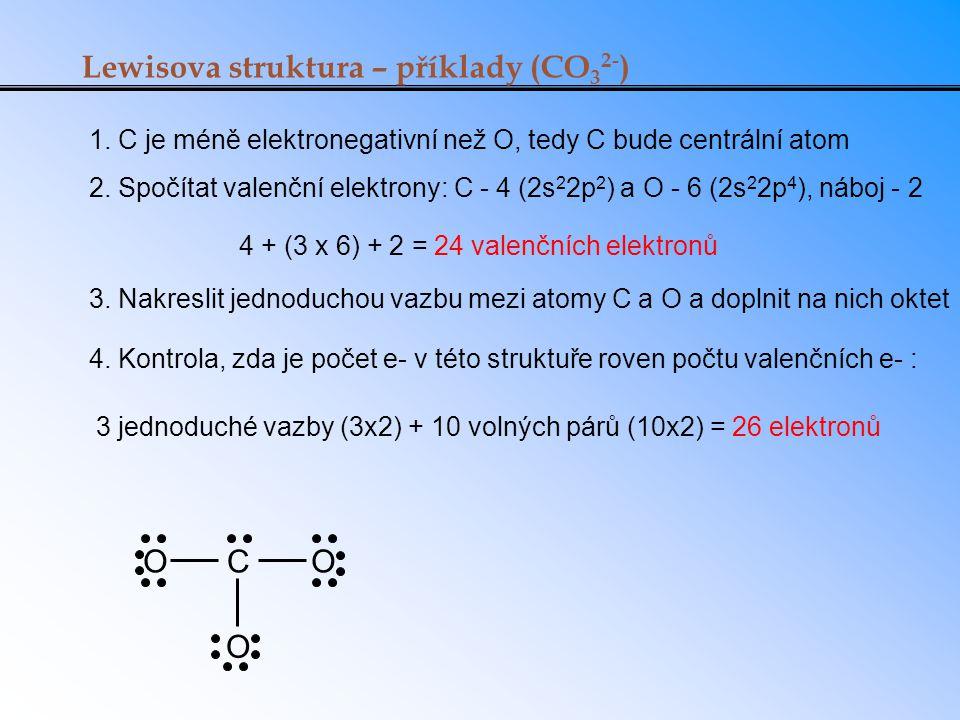 1. C je méně elektronegativní než O, tedy C bude centrální atom 2. Spočítat valenční elektrony: C - 4 (2s 2 2p 2 ) a O - 6 (2s 2 2p 4 ), náboj - 2 4 +