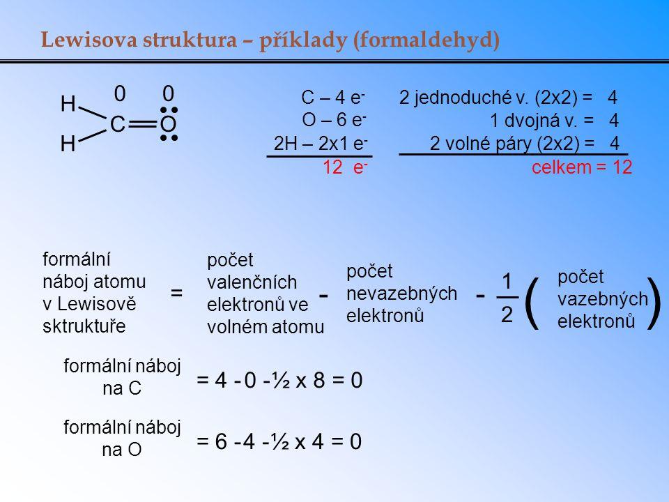 C – 4 e - O – 6 e - 2H – 2x1 e - 12 e - H CO H = 4 -0 -0 -½ x 8 = 0 = 6 -4 -4 -½ x 4 = 0 00 Lewisova struktura – příklady (formaldehyd) 2 jednoduché v