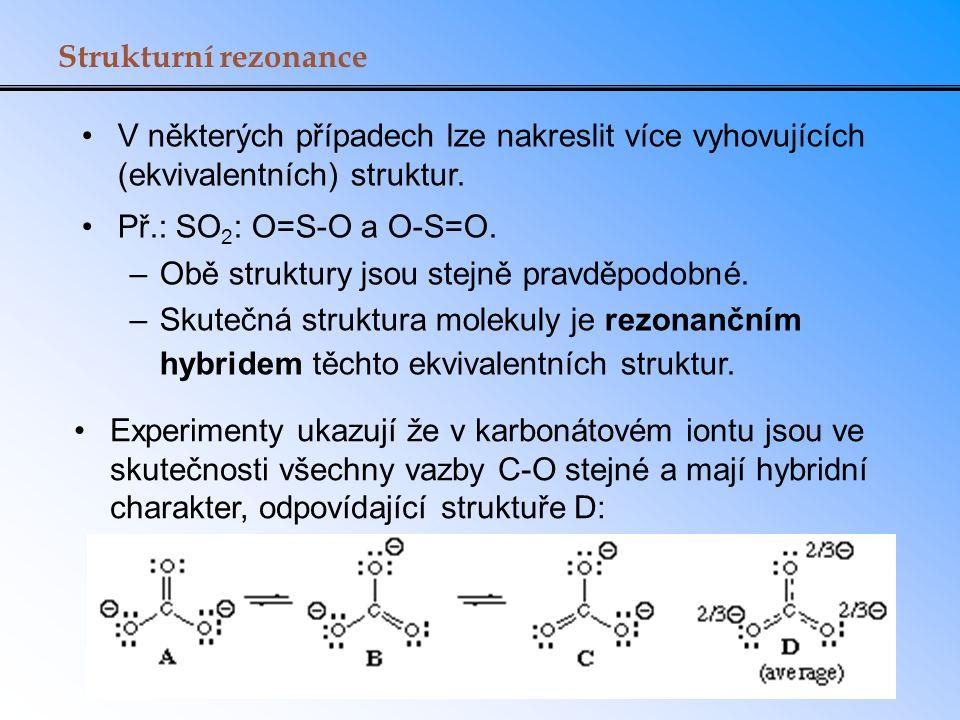 Strukturní rezonance V některých případech lze nakreslit více vyhovujících (ekvivalentních) struktur. Př.: SO 2 : O=S-O a O-S=O. –Obě struktury jsou s