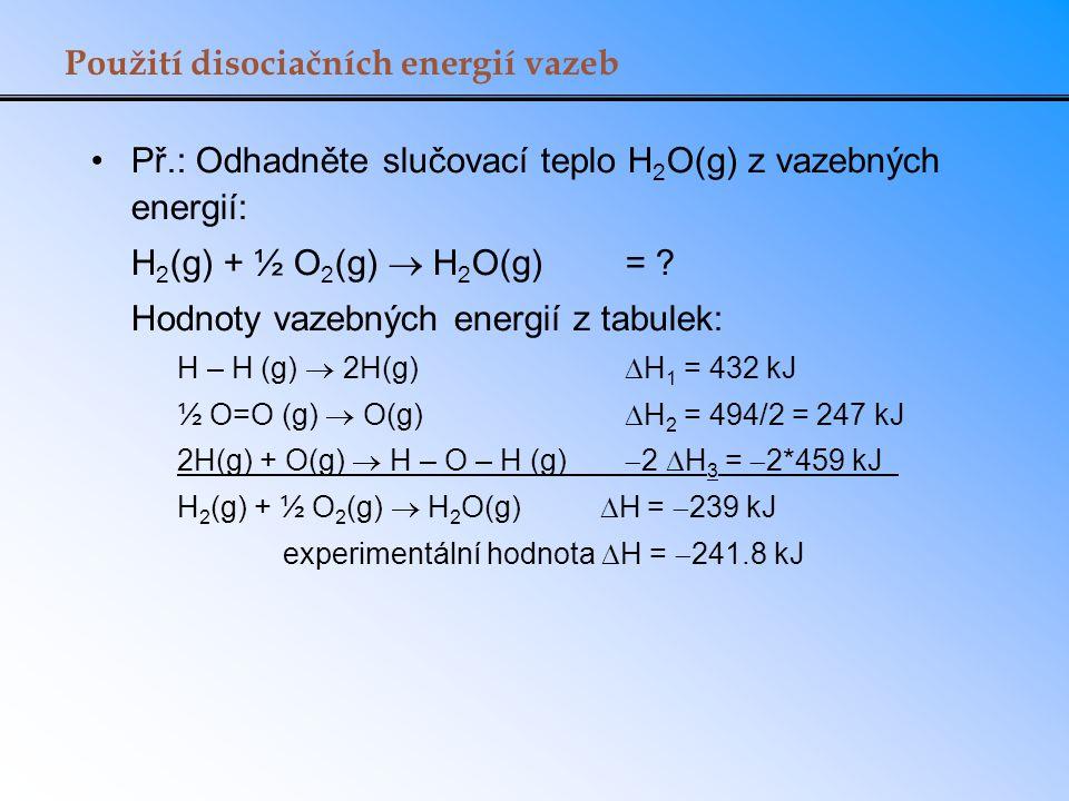 Použití disociačních energií vazeb Př.: Odhadněte slučovací teplo H 2 O(g) z vazebných energií: H 2 (g) + ½ O 2 (g)  H 2 O(g)= ? Hodnoty vazebných en