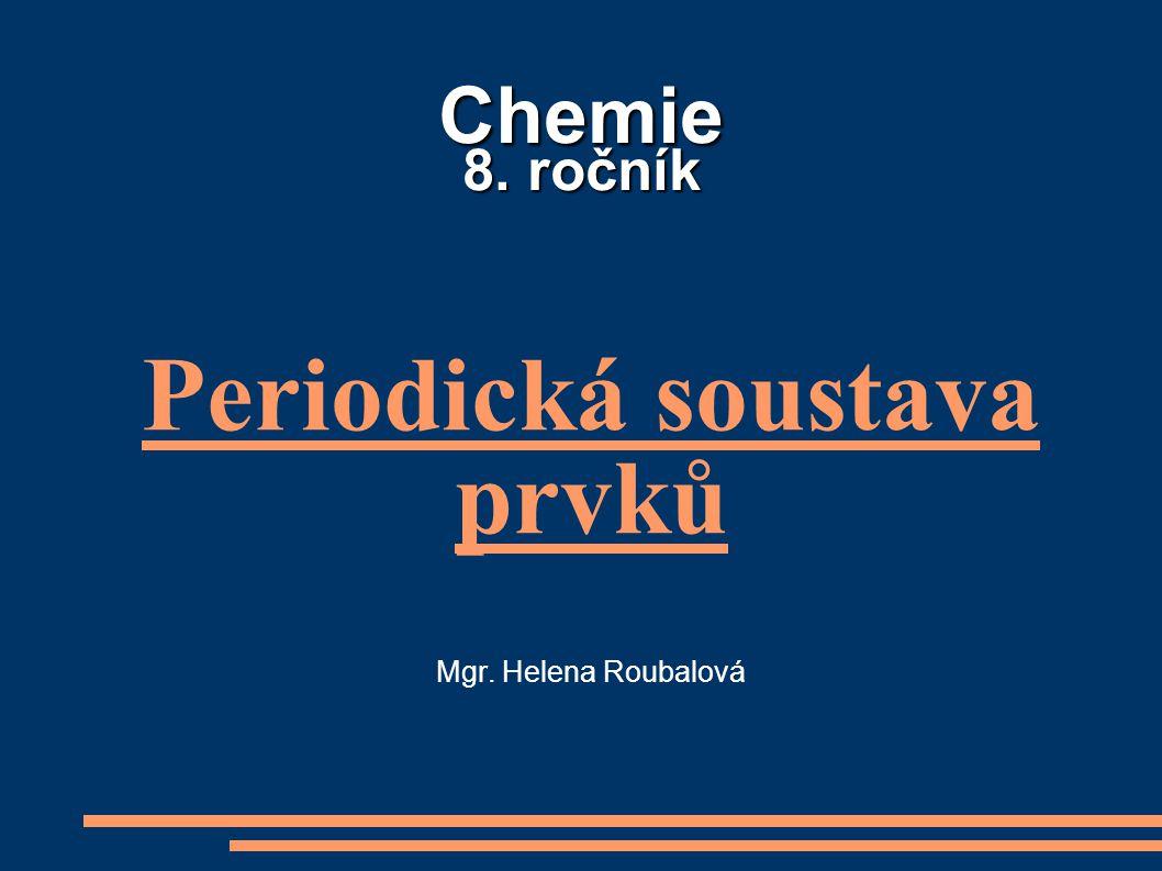 Chemie 8. ročník Periodická soustava prvků Mgr. Helena Roubalová