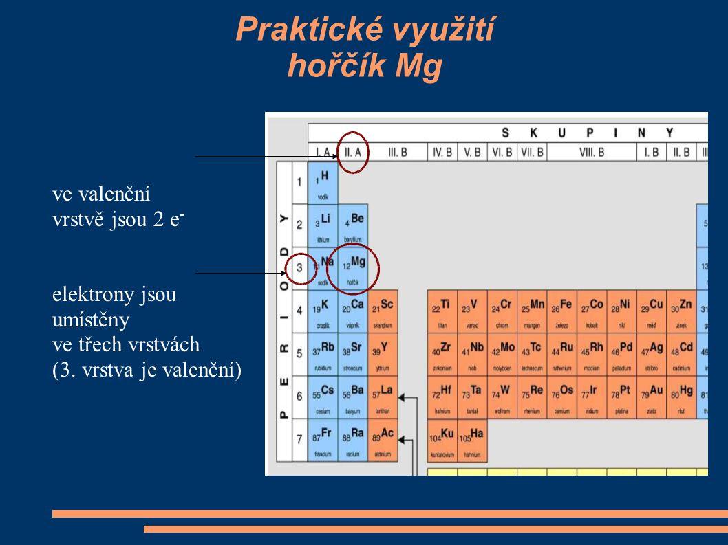 Praktické využití hořčík Mg ve valenční vrstvě jsou 2 e - elektrony jsou umístěny ve třech vrstvách (3. vrstva je valenční)