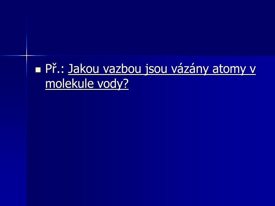 Př.: Jakou vazbou jsou vázány atomy v molekule vody? Př.: Jakou vazbou jsou vázány atomy v molekule vody?