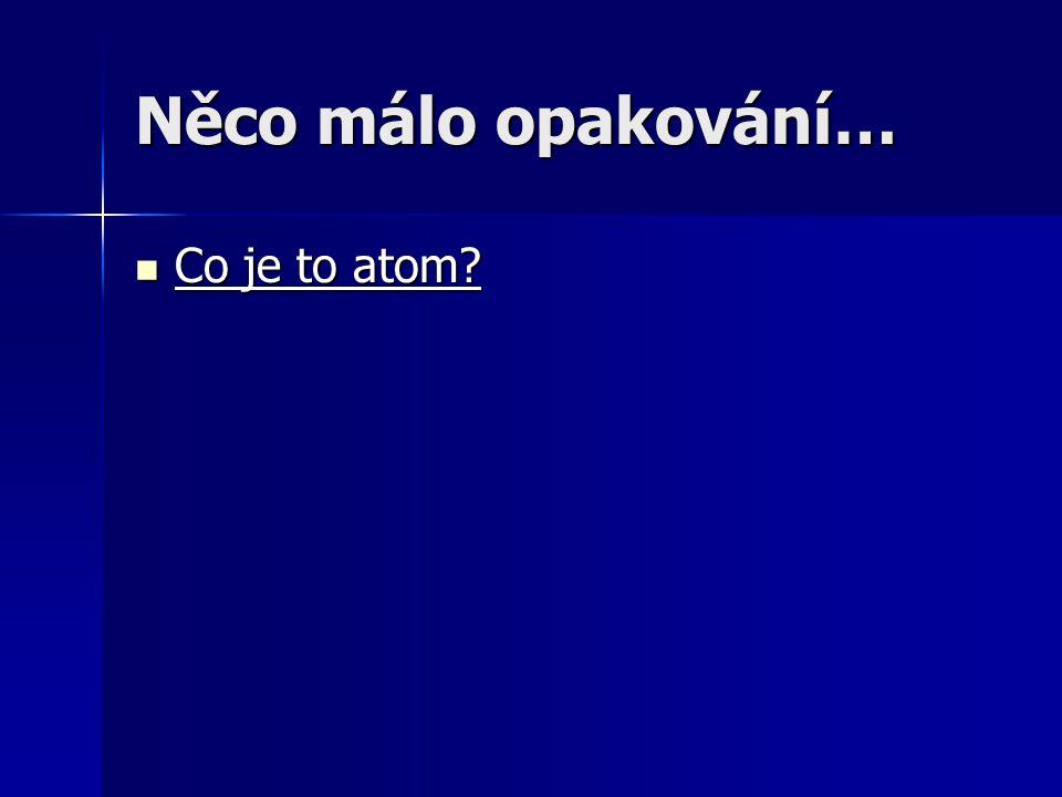 Něco málo opakování… Co je to atom.Co je to atom.