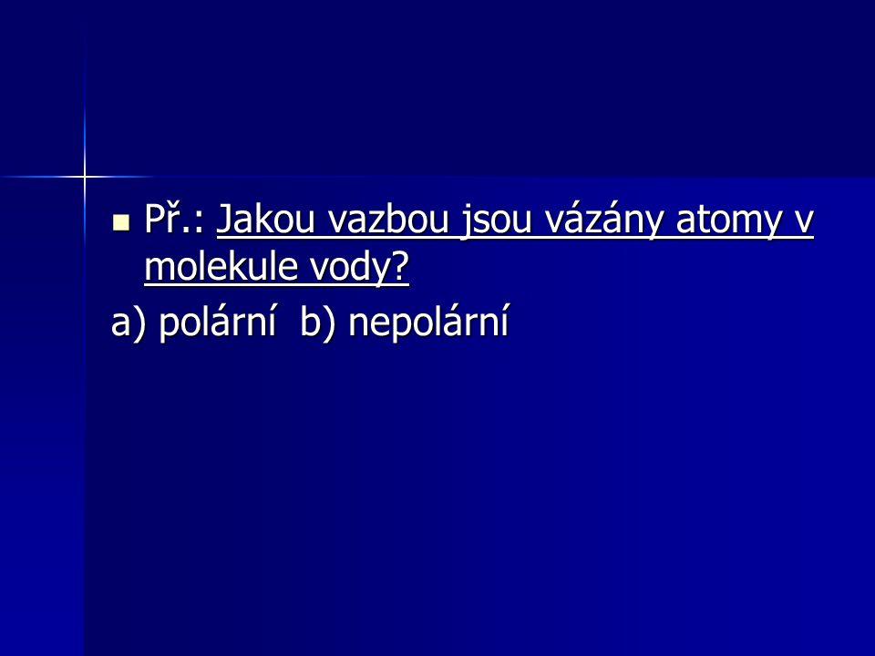 Př.: Jakou vazbou jsou vázány atomy v molekule vody? Př.: Jakou vazbou jsou vázány atomy v molekule vody? a) polární b) nepolární
