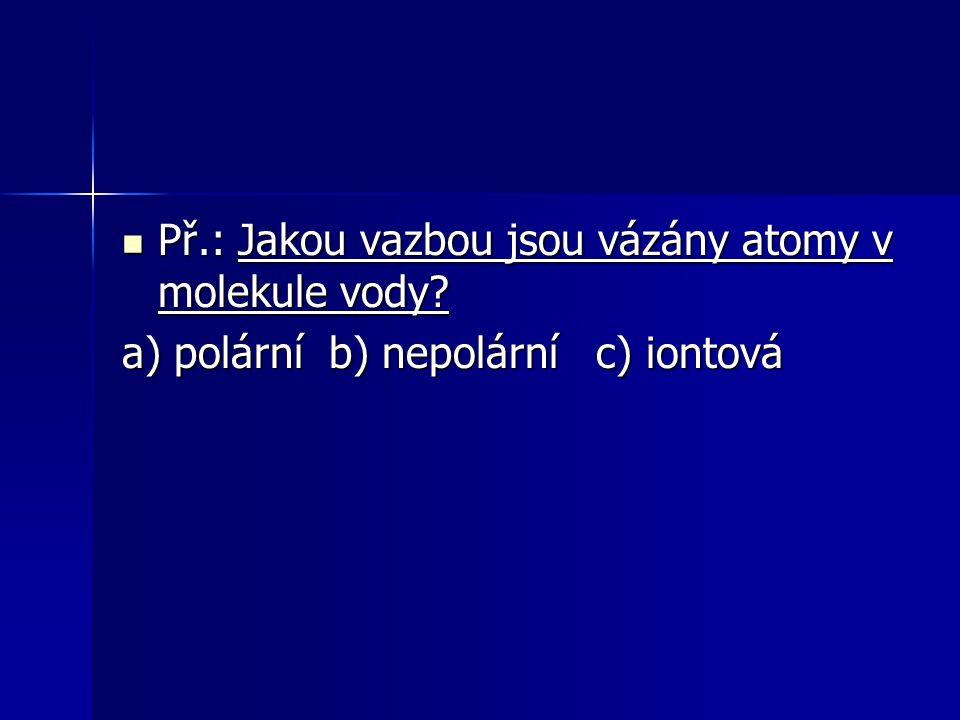 Př.: Jakou vazbou jsou vázány atomy v molekule vody? Př.: Jakou vazbou jsou vázány atomy v molekule vody? a) polární b) nepolární c) iontová