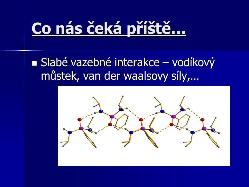 Co nás čeká příště… Slabé vazebné interakce – vodíkový můstek, van der waalsovy síly,… Slabé vazebné interakce – vodíkový můstek, van der waalsovy síl