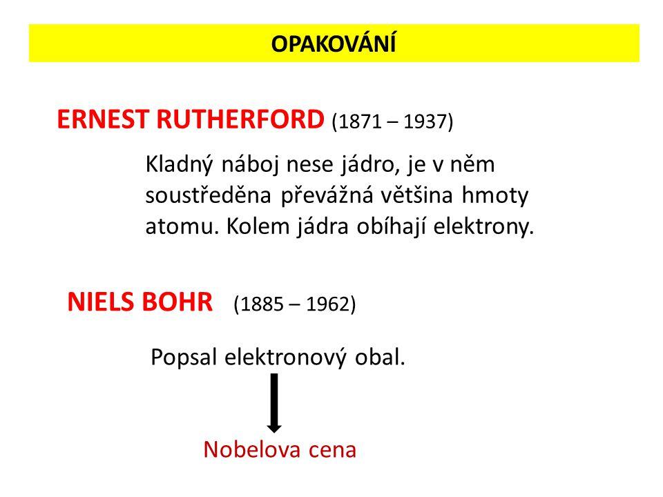ERNEST RUTHERFORD (1871 – 1937) NIELS BOHR (1885 – 1962) Kladný náboj nese jádro, je v něm soustředěna převážná většina hmoty atomu.