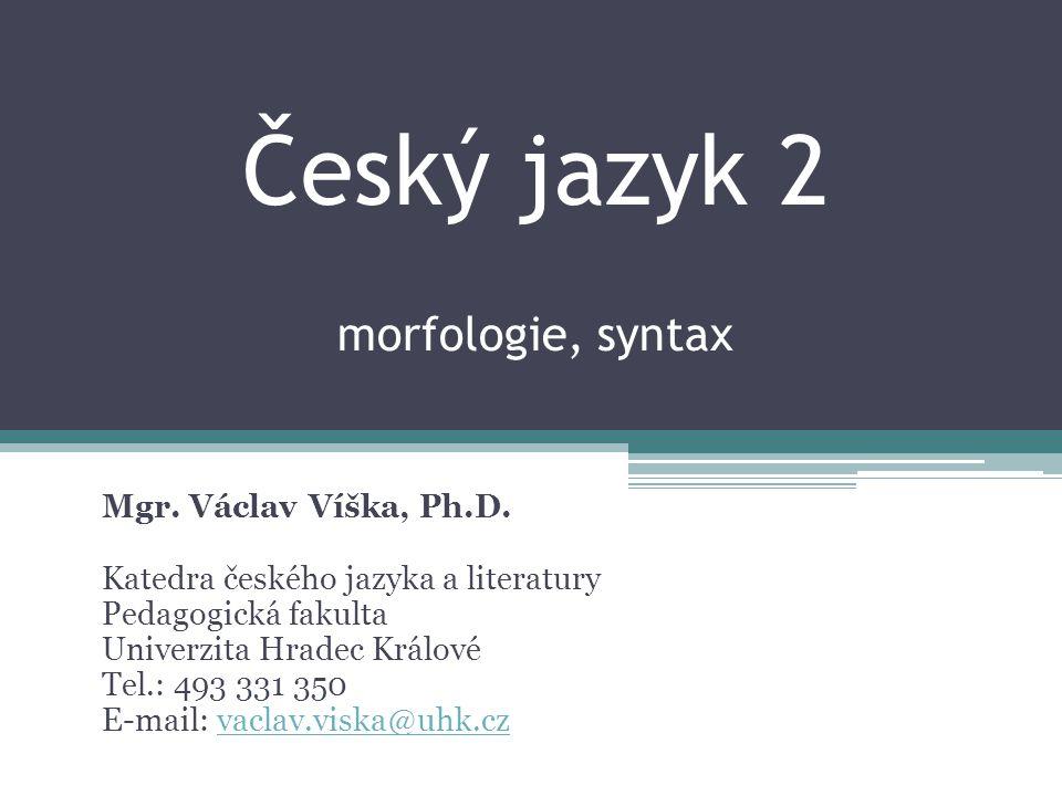 Český jazyk 2 morfologie, syntax Mgr. Václav Víška, Ph.D. Katedra českého jazyka a literatury Pedagogická fakulta Univerzita Hradec Králové Tel.: 493