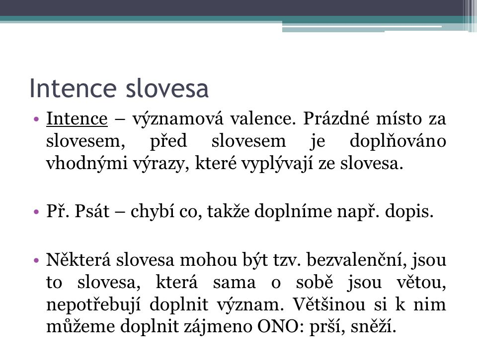 Intence slovesa Intence – významová valence. Prázdné místo za slovesem, před slovesem je doplňováno vhodnými výrazy, které vyplývají ze slovesa. Př. P