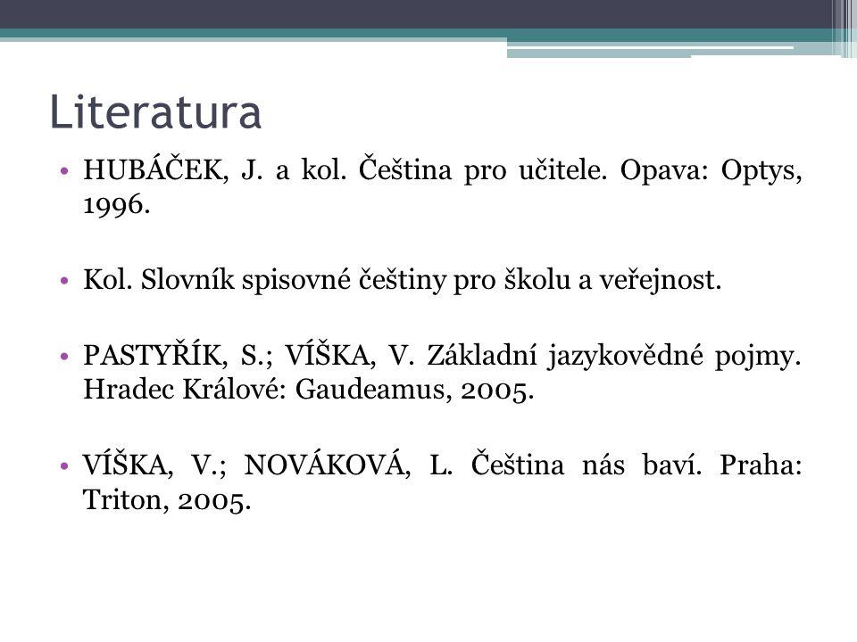 Literatura HUBÁČEK, J. a kol. Čeština pro učitele. Opava: Optys, 1996. Kol. Slovník spisovné češtiny pro školu a veřejnost. PASTYŘÍK, S.; VÍŠKA, V. Zá