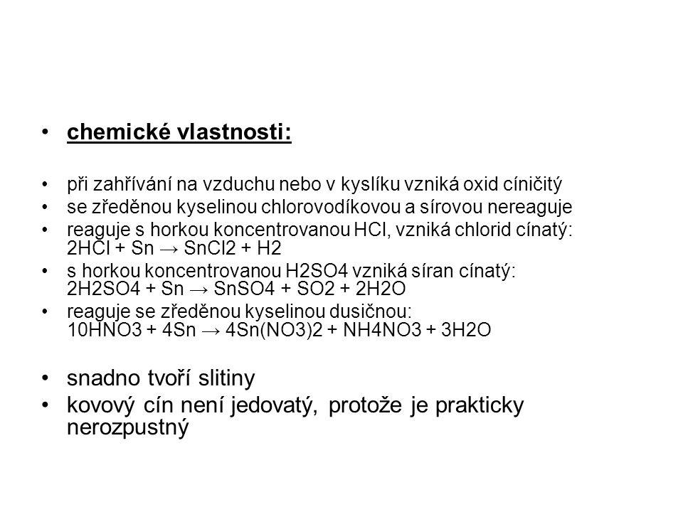 chemické vlastnosti: při zahřívání na vzduchu nebo v kyslíku vzniká oxid cíničitý se zředěnou kyselinou chlorovodíkovou a sírovou nereaguje reaguje s horkou koncentrovanou HCl, vzniká chlorid cínatý: 2HCl + Sn → SnCl2 + H2 s horkou koncentrovanou H2SO4 vzniká síran cínatý: 2H2SO4 + Sn → SnSO4 + SO2 + 2H2O reaguje se zředěnou kyselinou dusičnou: 10HNO3 + 4Sn → 4Sn(NO3)2 + NH4NO3 + 3H2O snadno tvoří slitiny kovový cín není jedovatý, protože je prakticky nerozpustný