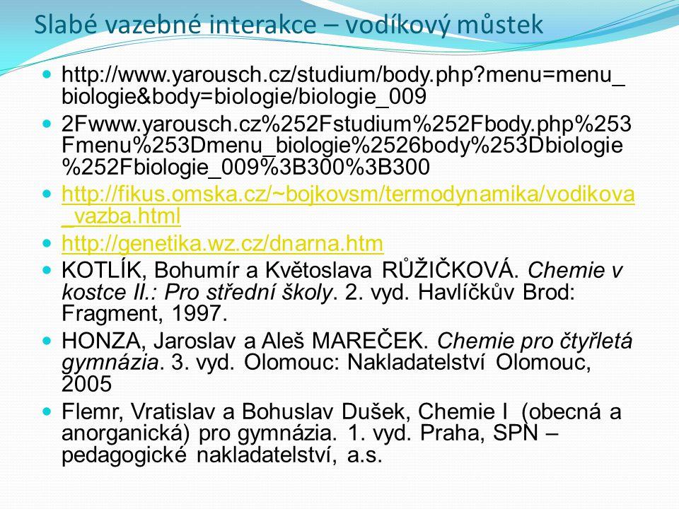 Slabé vazebné interakce – vodíkový můstek http://www.yarousch.cz/studium/body.php menu=menu_ biologie&body=biologie/biologie_009 2Fwww.yarousch.cz%252Fstudium%252Fbody.php%253 Fmenu%253Dmenu_biologie%2526body%253Dbiologie %252Fbiologie_009%3B300%3B300 http://fikus.omska.cz/~bojkovsm/termodynamika/vodikova _vazba.html http://fikus.omska.cz/~bojkovsm/termodynamika/vodikova _vazba.html http://genetika.wz.cz/dnarna.htm KOTLÍK, Bohumír a Květoslava RŮŽIČKOVÁ.