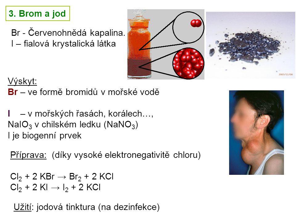 3. Brom a jod Výskyt: Br – ve formě bromidů v mořské vodě I – v mořských řasách, korálech…, NaIO 3 v chilském ledku (NaNO 3 ) I je biogenní prvek Br -