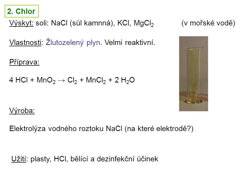 2. Chlor Výskyt: soli: NaCl (sůl kamnná), KCl, MgCl 2 (v mořské vodě) Vlastnosti: Žlutozelený plyn. Velmi reaktivní. Příprava: 4 HCl + MnO 2 → Cl 2 +
