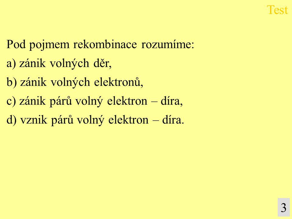 3 Pod pojmem rekombinace rozumíme: a) zánik volných děr, b) zánik volných elektronů, c) zánik párů volný elektron – díra, d) vznik párů volný elektron