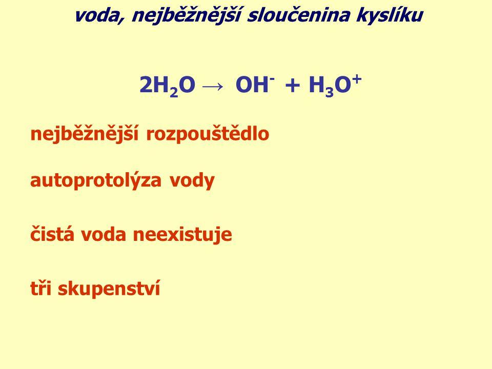 voda, nejběžnější sloučenina kyslíku 2H 2 O → OH - + H 3 O + nejběžnější rozpouštědlo autoprotolýza vody čistá voda neexistuje tři skupenství