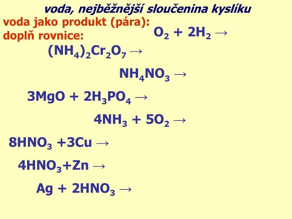 voda, nejběžnější sloučenina kyslíku O 2 + 2H 2 → 2H 2 O voda jako produkt (pára): (NH 4 ) 2 Cr 2 O 7 → Cr 2 O 3 + N 2 + 4H 2 O NH 4 NO 3 → N 2 O + 2H 2 O 3MgO + 2H 3 PO 4 → Mg 3 (PO 4 ) 2 + 3H 2 O 4NH 3 + 5O 2 → 4NO + 6H 2 O 8HNO 3 +3Cu → 3Cu(NO 3 ) 2 +2NO +4H 2 O 4HNO 3 +Zn → Zn(NO 3 ) 2 +2NO 2 + 2H 2 O Ag + 2HNO 3 → AgNO 3 + NO 2 + H 2 O doplň rovnice: