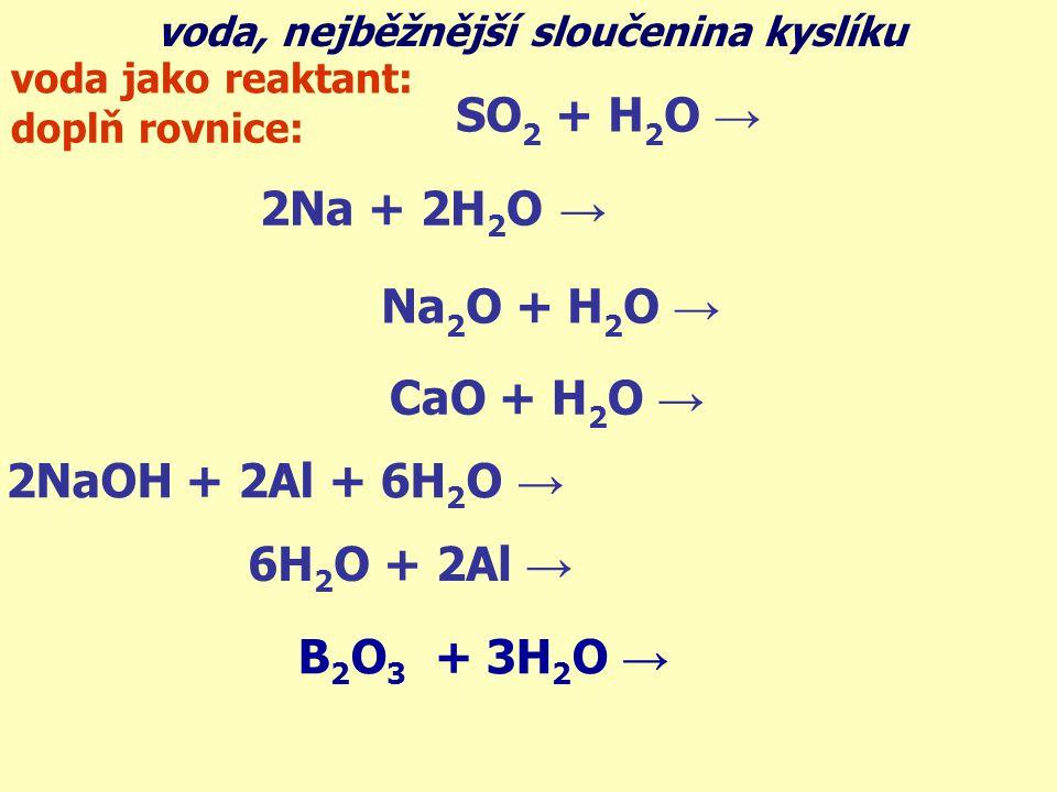 voda, nejběžnější sloučenina kyslíku voda jako reaktant: SO 2 + H 2 O → H 2 SO 3 2Na + 2H 2 O → 2NaOH + H 2 Na 2 O + H 2 O → 2NaOH CaO + H 2 O → Ca(OH) 2 2NaOH + 2Al + 6H 2 O → 2Na[Al(OH) 4 ] + 3H 2 6H 2 O + 2Al → 3H 2 + 2Al(OH) 3 B 2 O 3 + 3H 2 O → 2H 3 BO 3 doplň rovnice: